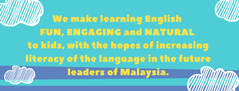 We make learning English fun, engaging and natural to kids, with the hopes of increasing literacy of the language in the future leaders of Malaysia.